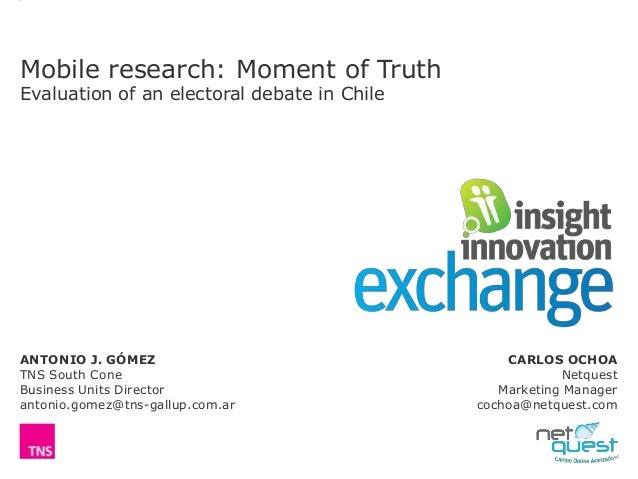 Mobile research: Moment of Truth Evaluation of an electoral debate in Chile ANTONIO J. GÓMEZ TNS South Cone Business Units...