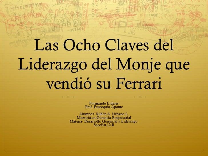 Las Ocho Claves delLiderazgo del Monje que    vendió su Ferrari                 Formando Lideres               Prof. Eusto...