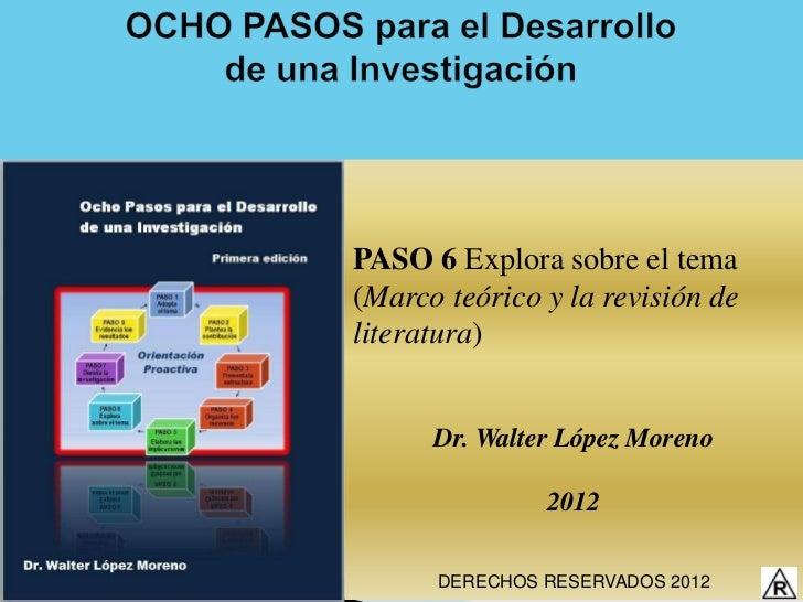 PASO 6 Explora sobre el tema(Marco teórico y la revisión deliteratura)      Dr. Walter López Moreno               2012    ...