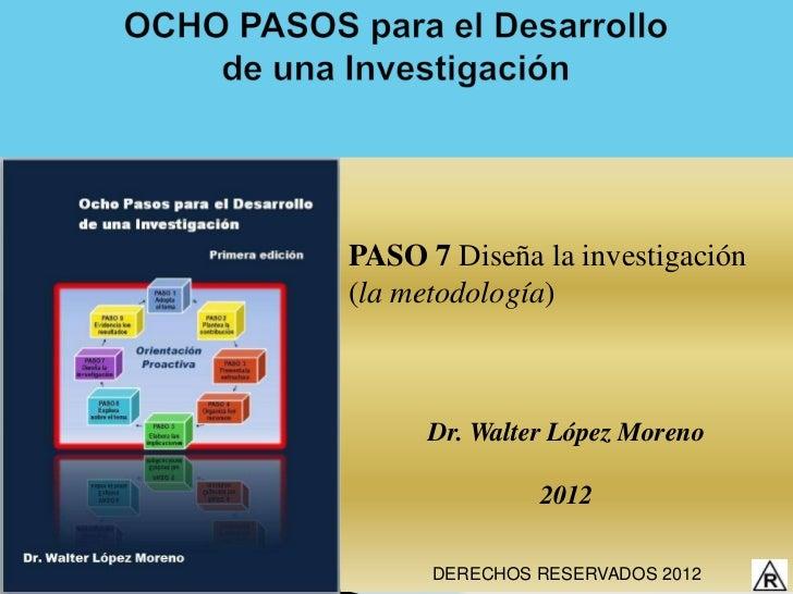 PASO 7 Diseña la investigación(la metodología)      Dr. Walter López Moreno               2012      DERECHOS RESERVADOS 2012