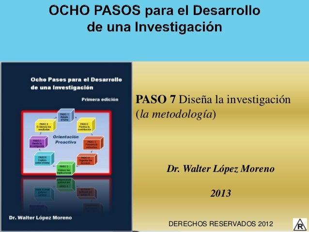 PASO 7 Diseña la investigación(la metodología)      Dr. Walter López Moreno               2013      DERECHOS RESERVADOS 2012