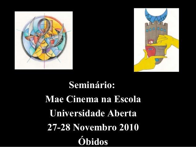 Seminário: Mae Cinema na Escola Universidade Aberta 27-28 Novembro 2010 Óbidos