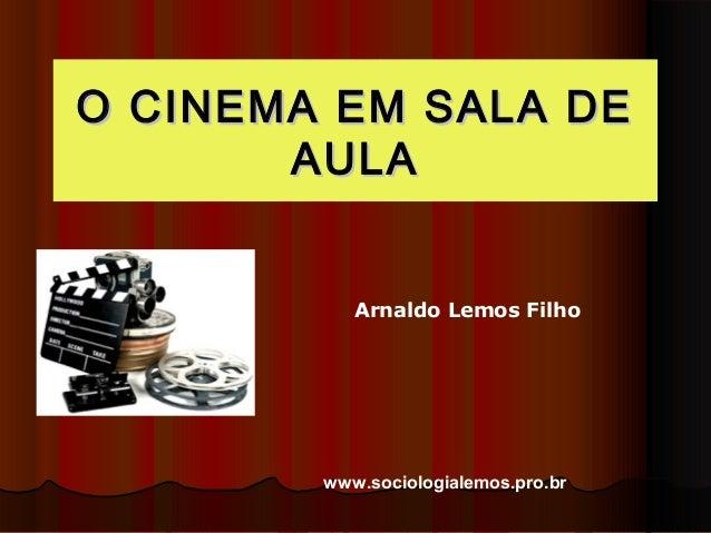 O CCIINNEEMMAA EEMM SSAALLAA DDEE  AAUULLAA  Arnaldo Lemos Filho  www.sociologialemos.pro.br
