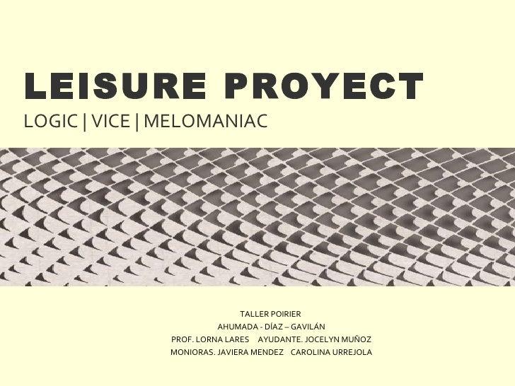 LEISURE PROYECT LOGIC | VICE | MELOMANIAC TALLER POIRIER  AHUMADA - DÍAZ – GAVILÁN PROF. LORNA LARES  AYUDANTE. JOCELYN MU...