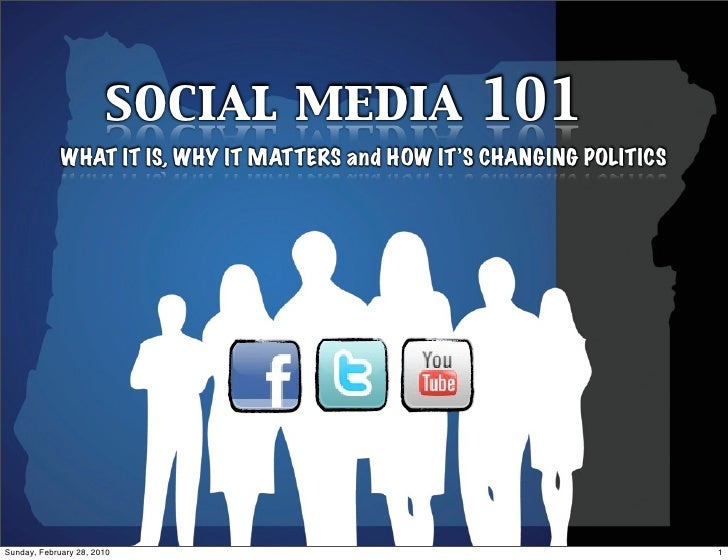 social media 101              WHAT IT IS, WHY IT MATTERS and HOW IT'S CHANGING POLITICS     Sunday, February 28, 2010     ...