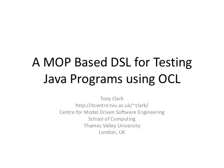 A MOP Based DSL for Testing Java Programs using OCL<br />Tony Clark<br />http://itcentre.tvu.ac.uk/~clark/<br />Centre for...