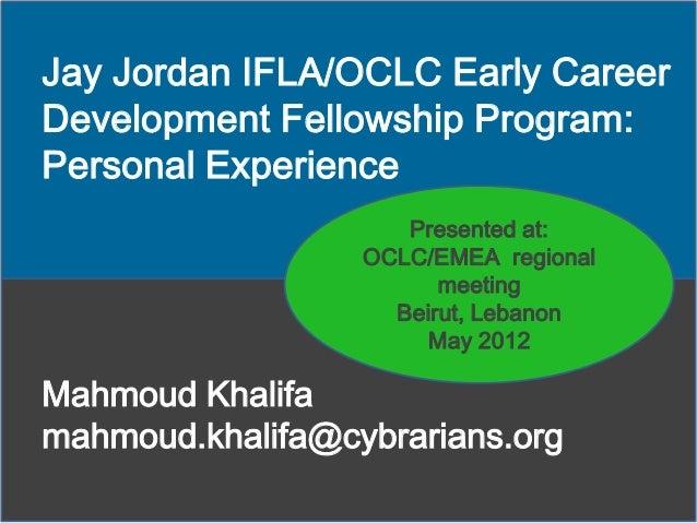Jay Jordan IFLA/OCLC Early Career Development Fellowship Program: Personal Experience Presented at: OCLC/EMEA regional mee...