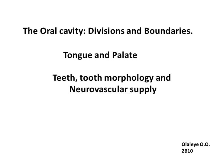 The Oral cavity: Divisions and Boundaries.         Tongue and Palate       Teeth, tooth morphology and           Neurovasc...