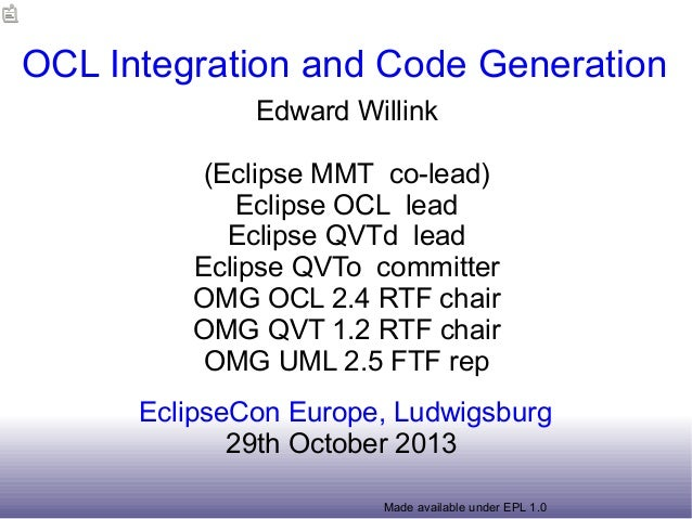 OCL Integration and Code Generation Edward Willink (Eclipse MMT co-lead) Eclipse OCL lead Eclipse QVTd lead Eclipse QVTo c...
