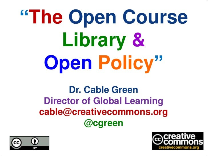 """""""The Open Course    Library &  Open Policy""""        Dr. Cable Green  Director of Global Learning cable@creativecommons.org ..."""