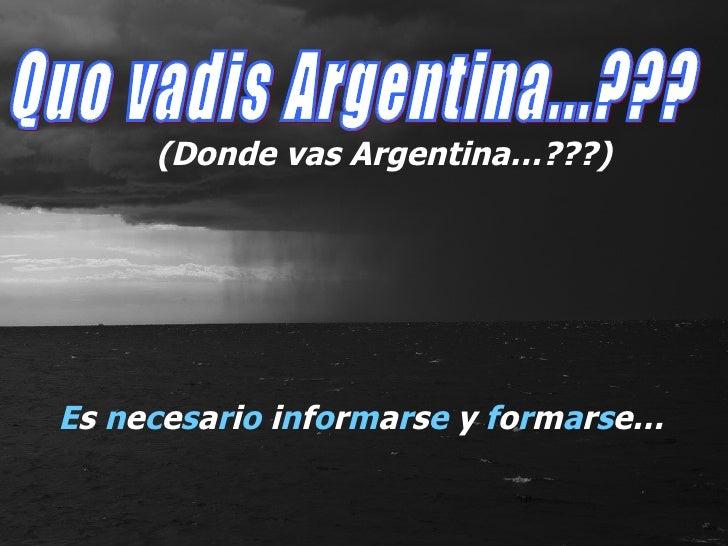 E s  n e c e s a r i o  i n f o r m a r s e  y  f o r m a r s e… Quo vadis Argentina...??? (Donde vas Argentina…???)