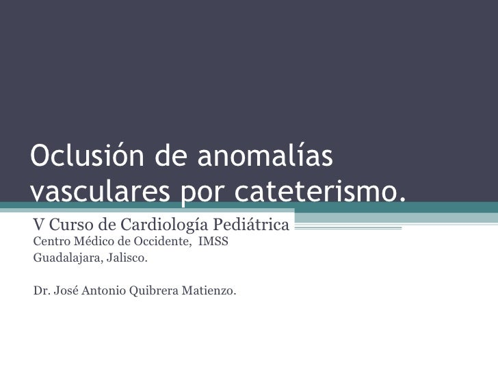 Oclusión de anomalías vasculares por cateterismo.  V Curso de Cardiología Pediátrica  Centro Médico de Occidente,  IMSS Gu...