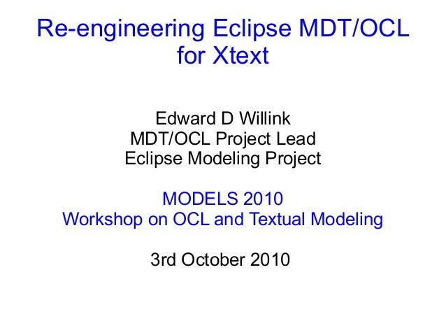 Re-engineering Eclipse MDT/OCL for Xtext Edward D Willink MDT/OCL Project Lead Eclipse Modeling Project MODELS 2010 Worksh...