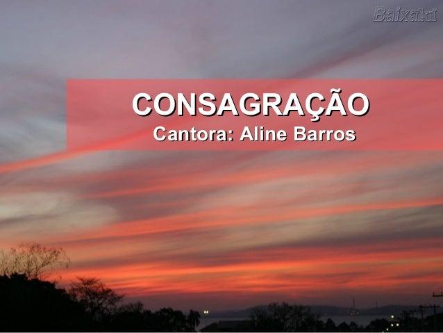 CONSAGRAÇÃOCONSAGRAÇÃO Cantora: Aline BarrosCantora: Aline Barros
