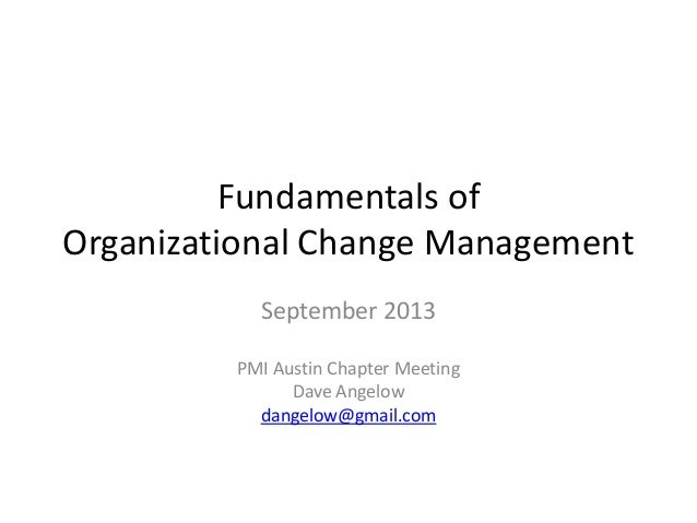 Fundamentals of Organizational Change Management September 2013 PMI Austin Chapter Meeting Dave Angelow dangelow@gmail.com