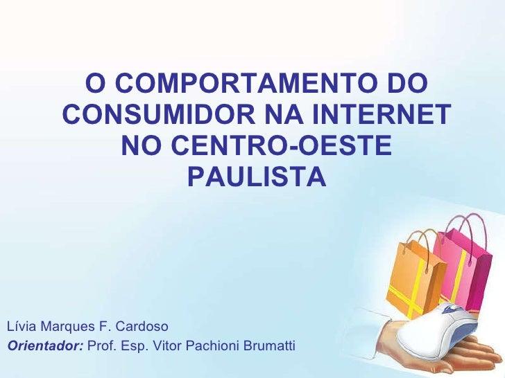 O COMPORTAMENTO DO CONSUMIDOR NA INTERNET NO CENTRO-OESTE PAULISTA Lívia Marques F. Cardoso Orientador:  Prof. Esp. Vitor ...