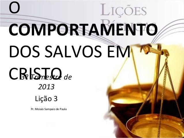 O COMPORTAMENTO DOS SALVOS EM CRISTO3º Trimestre de 2013 Lição 3 Pr. Moisés Sampaio de Paula