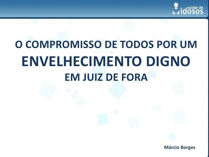 O COMPROMISSO DE TODOS POR UM ENVELHECIMENTO DIGNO       EM JUIZ DE FORA                                      Márcio Borge...