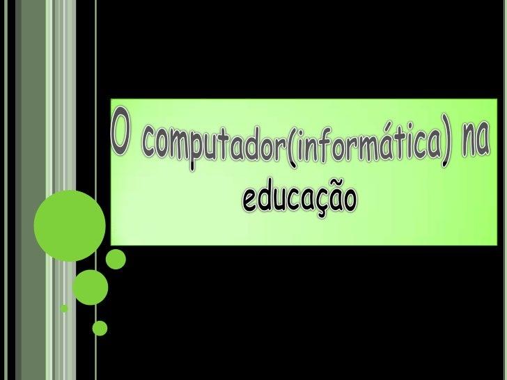 O computador(informática) na educação<br />