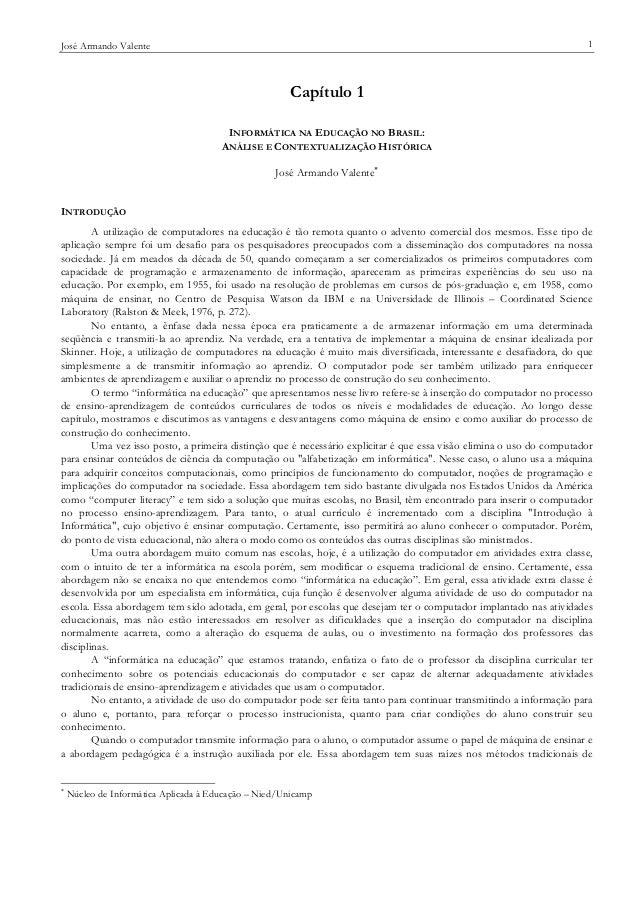 1  José Armando Valente  Capítulo 1 INFORMÁTICA NA EDUCAÇÃO NO BRASIL: ANÁLISE E CONTEXTUALIZAÇÃO HISTÓRICA José Armando V...