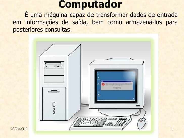 Computador      É uma máquina capaz de transformar dados de entrada  em informações de saída, bem como armazená-los para  ...