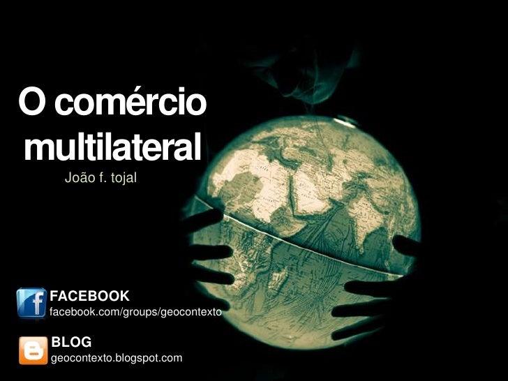O comérciomultilateral    João f. tojal FACEBOOK facebook.com/groups/geocontexto  BLOG  geocontexto.blogspot.com