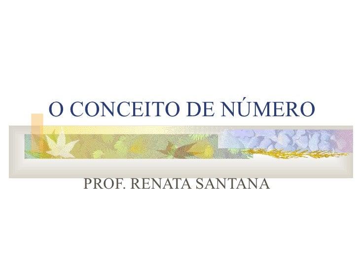 O CONCEITO DE NÚMERO PROF. RENATA SANTANA