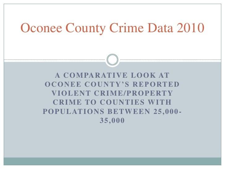 Oconee County Crime Data 2010       A C O M PA R AT I V E L O O K AT   O C O N E E C O U N T Y ' S R E P O RT E D      V I...