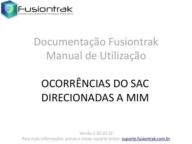 Documentação Fusiontrak Manual de Utilização OCORRÊNCIAS DO SAC DIRECIONADAS A MIM Versão 1.30.10.13 Para mais informações...