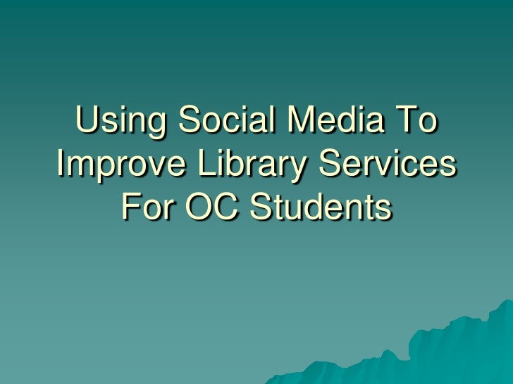 Using Social Media To Improve Library Services For OC Students<br />