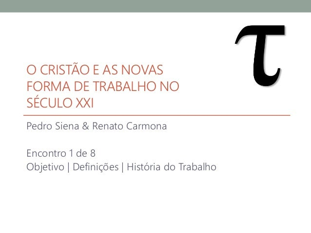O CRISTÃO E AS NOVAS FORMA DE TRABALHO NO SÉCULO XXI Pedro Siena & Renato Carmona Encontro 1 de 8 Objetivo | Definições | ...