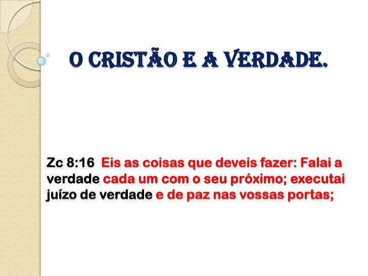 O cristão e a verdade.Zc 8:16 Eis as coisas que deveis fazer: Falai averdade cada um com o seu próximo; executaijuízo de v...