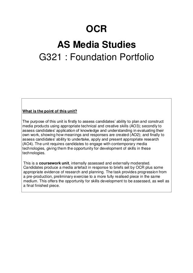 OCR AS Media Studies G321 : Foundation Portfolio What is the point of this unit? The purpose of this unit is firstly to as...