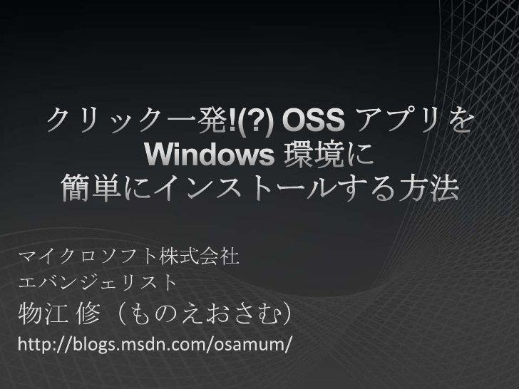 クリック一発!(?) OSS アプリを Windows 環境に簡単にインストールする方法<br />マイクロソフト株式会社<br />エバンジェリスト<br />物江 修(ものえおさむ)<br />http://blogs.msdn.com/o...