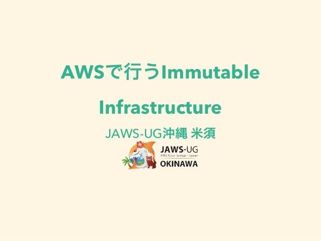jus研究会沖縄大会「AWSで行うImmutable Infrastructure」