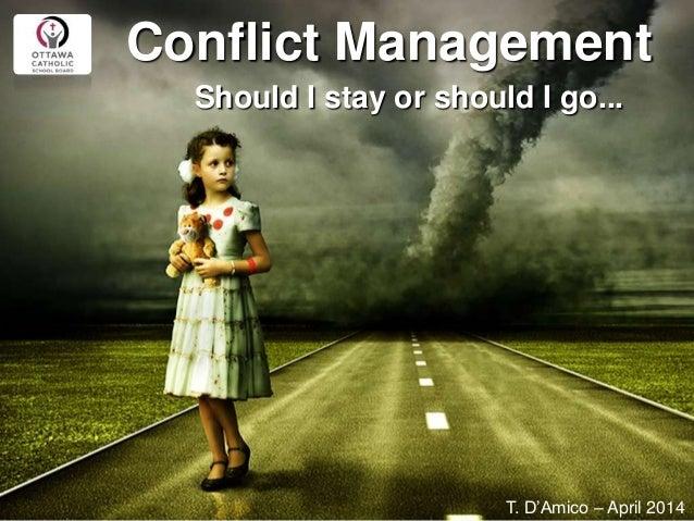 Conflict Management Should I stay or should I go... T. D'Amico – April 2014