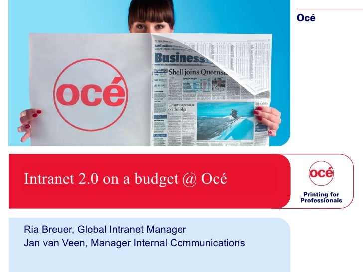Intranet 2.0 on a   budget @ Océ Ria Breuer, Global Intranet Manager Jan van Veen, Manager Internal Communications