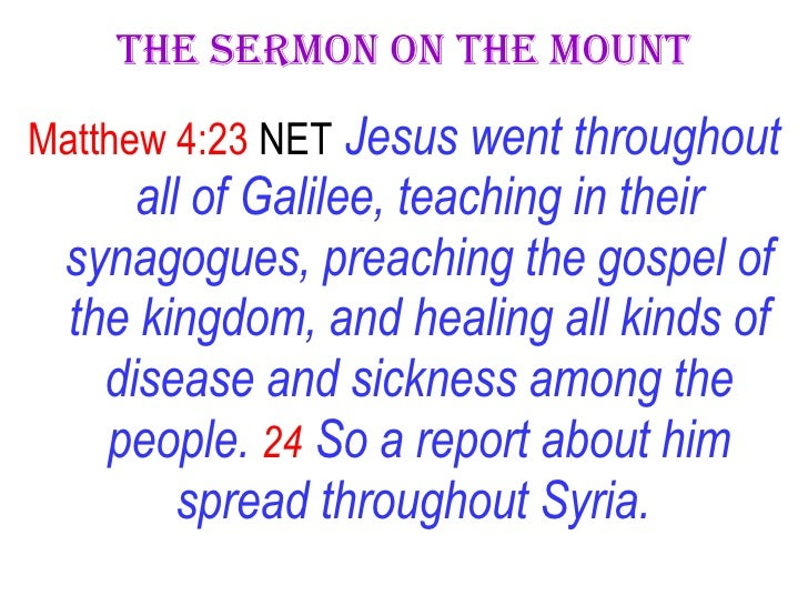 The Sermon On The Mount <ul><li>Matthew 4:23  NET   Jesus went throughout all of Galilee, teaching in their synagogues, pr...