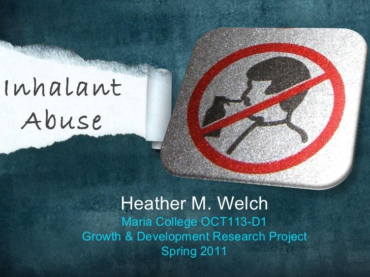 Heather M. Welch Maria College OCT113-D1 Growth & Development Research Project Spring 2011 Inhalant Abuse