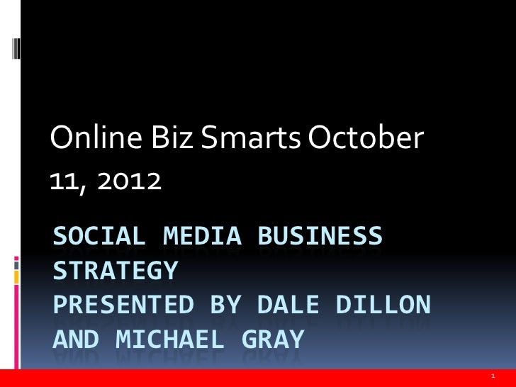 Online Biz Smarts October11, 2012SOCIAL MEDIA BUSINESSSTRATEGYPRESENTED BY DALE DILLONAND MICHAEL GRAY                    ...
