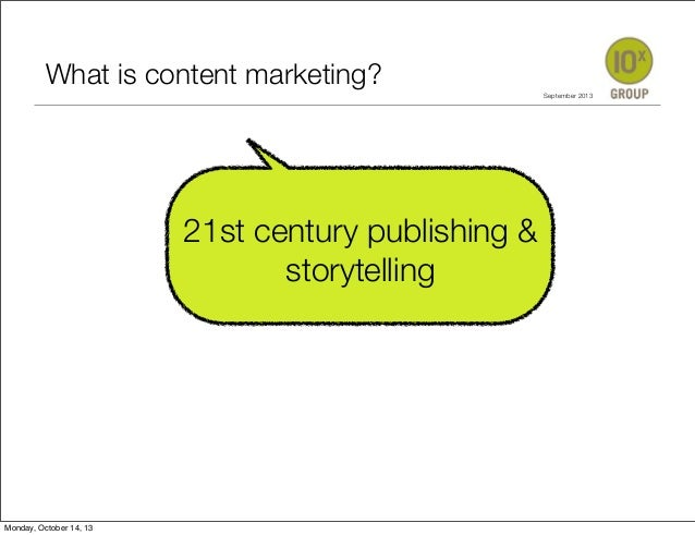 What	 is 	content marketing? 	 	 	 	 	 	 	 	 	 	 	 	 	 	  21st century publishing & storytelling  Monday, October 14, 13  ...