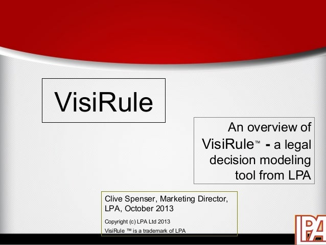 VisiRule An overview of VisiRule™ - a legal decision modeling tool from LPA Clive Spenser, Marketing Director, LPA, Octobe...