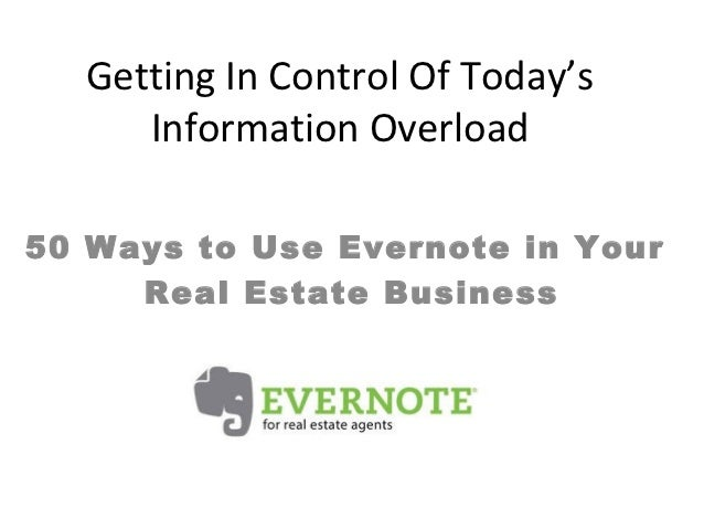 Getting In Control Of Today's     Information Overload50 Ways to Use Evernote in Your     Real Estate Business