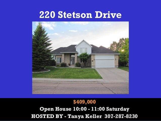 220 Stetson Drive  $409,000 Open House 10:00 - 11:00 Saturday HOSTED BY - Tanya Keller 307-287-8230