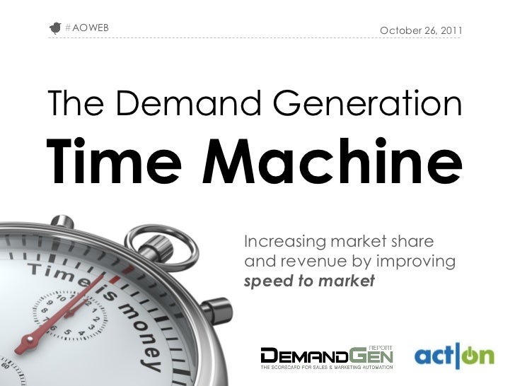 #AOWEB                  October 26, 2011The Demand GenerationTime Machine         Increasing market share         and reve...
