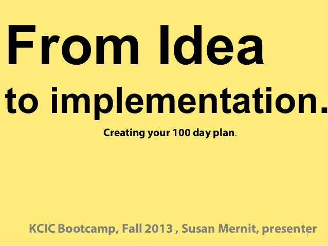 From Idea  to implementation. Creating your 100 day plan.  KCIC Bootcamp, Fall 2013 , Susan Mernit, presenter 1