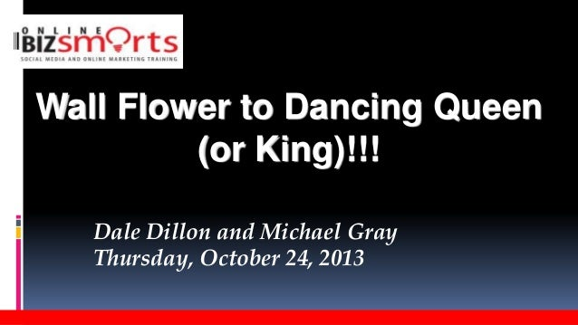 Wall Flower to Dancing Queen (or King)!!! Dale Dillon and Michael Gray Thursday, October 24, 2013