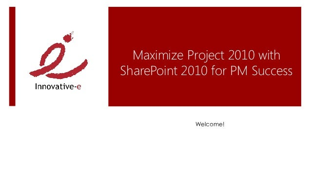 Maximize Project 2010 withSharePoint 2010 for PM Success             Welcome!