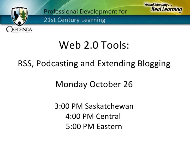 Monday October 26 3:00 PM Saskatchewan 4:00 PM Central  5:00 PM Eastern Web 2.0 Tools: RSS, Podcasting and Extending Blogg...