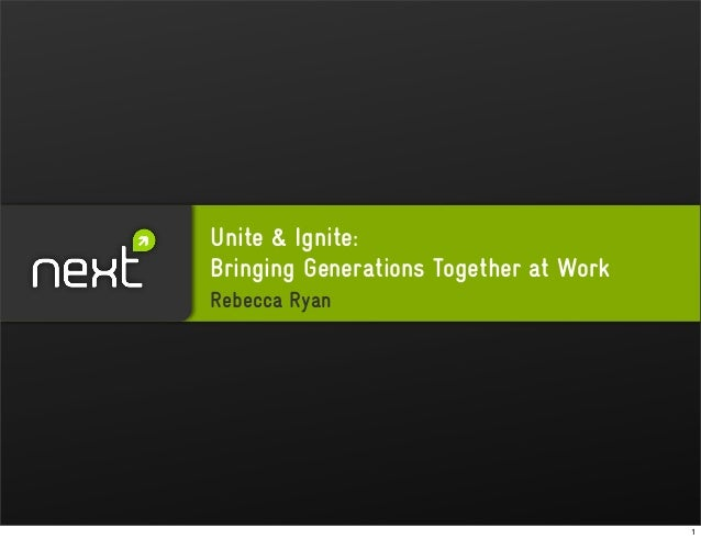 Unite & Ignite: Bringing Generations Together at Work Rebecca Ryan 1